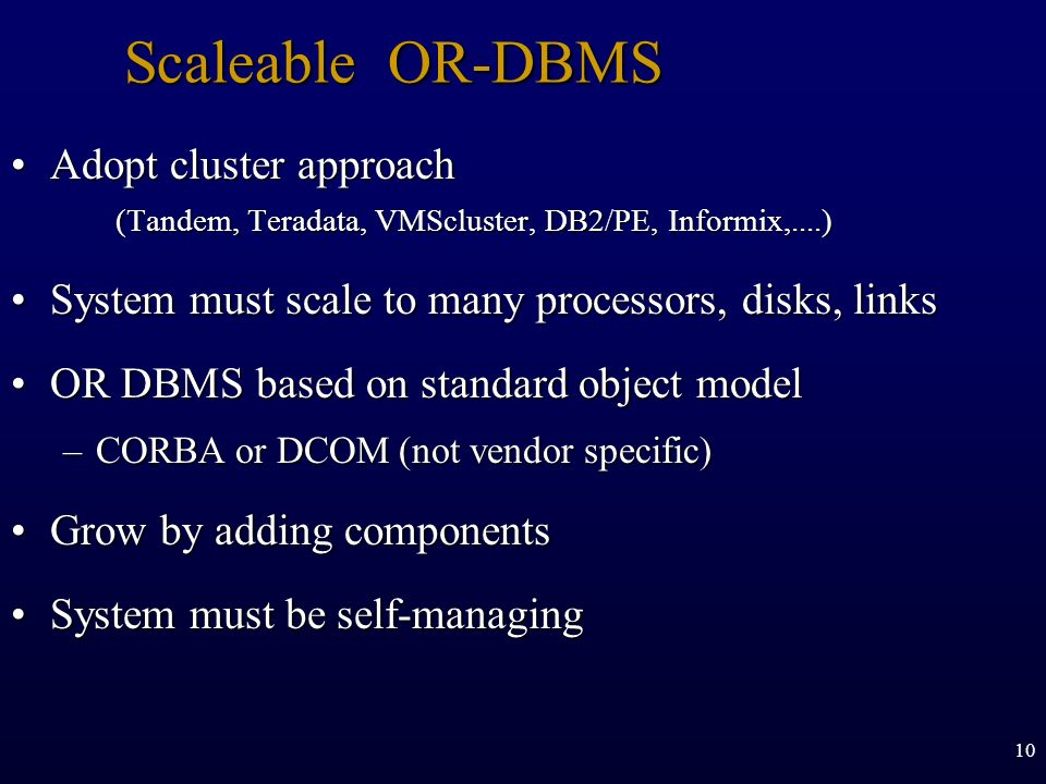10 Scaleable OR-DBMS Adopt cluster approach (Tandem, Teradata, VMScluster, DB2/PE, Informix,....)Adopt cluster approach (Tandem, Teradata, VMScluster,