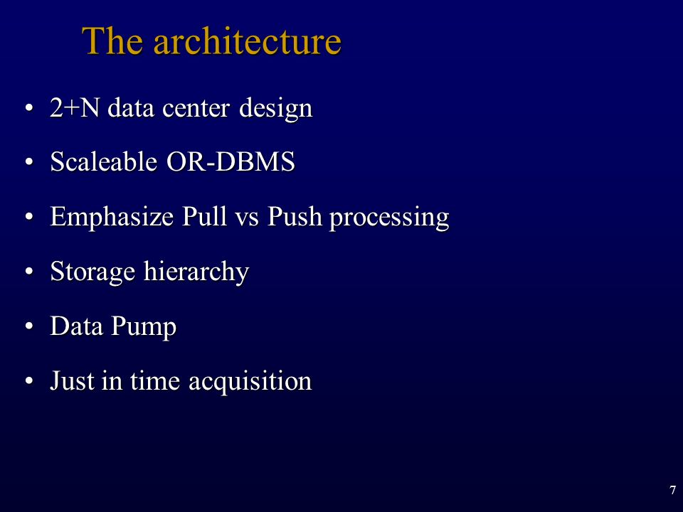7 The architecture 2+N data center design2+N data center design Scaleable OR-DBMSScaleable OR-DBMS Emphasize Pull vs Push processingEmphasize Pull vs