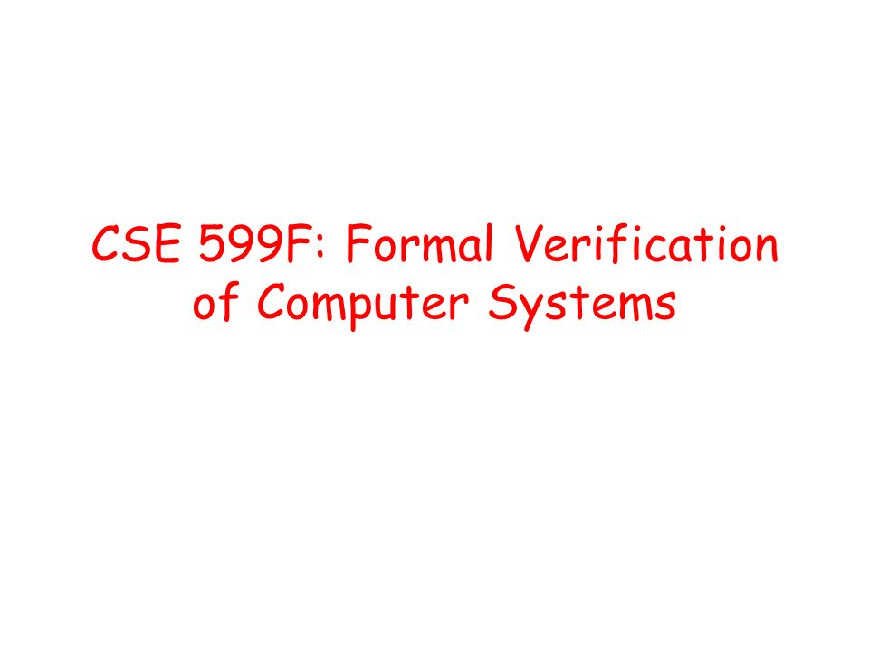 CSE 599F: Formal Verification of Computer Systems