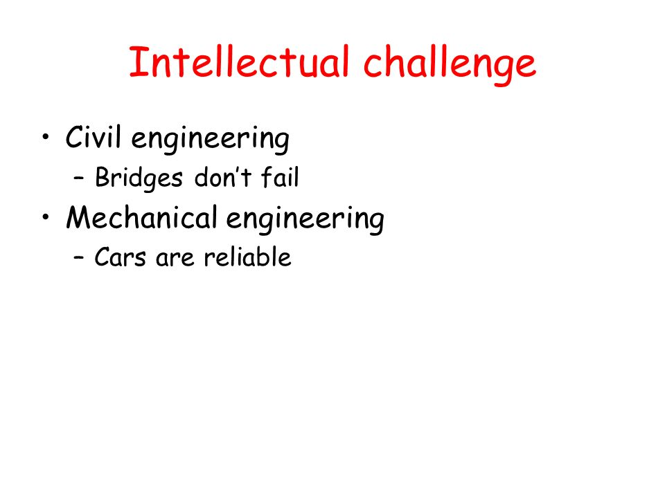 Intellectual challenge Civil engineering –Bridges dont fail Mechanical engineering –Cars are reliable