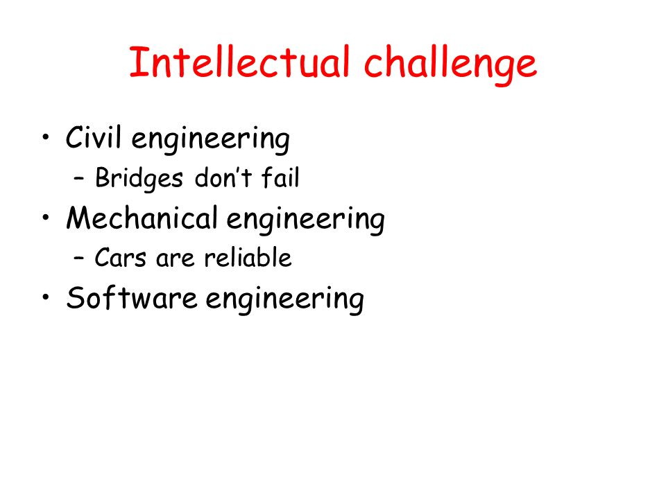 Intellectual challenge Civil engineering –Bridges dont fail Mechanical engineering –Cars are reliable Software engineering