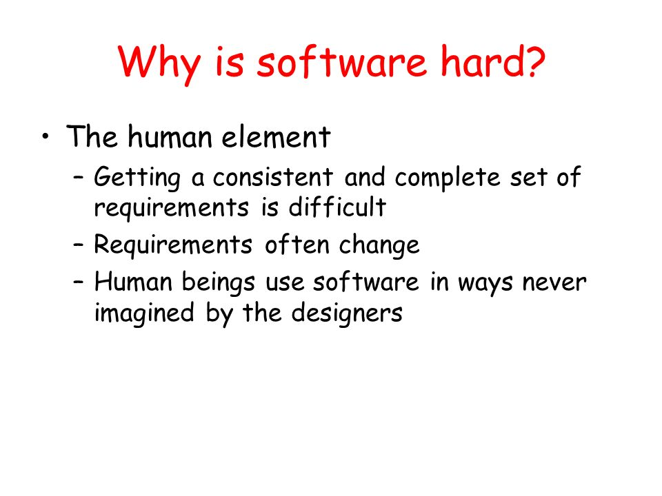 Why is software hard? The human element –Getting a consistent and complete set of requirements is difficult –Requirements often change –Human beings u
