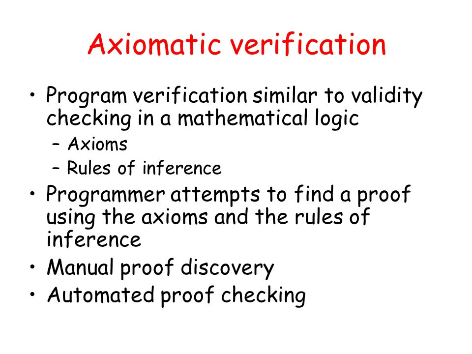 Axiomatic verification Program verification similar to validity checking in a mathematical logic –Axioms –Rules of inference Programmer attempts to fi