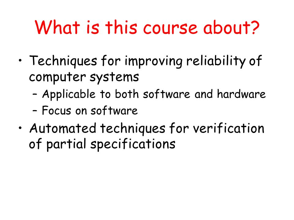 What is this course about? Techniques for improving reliability of computer systems –Applicable to both software and hardware –Focus on software Autom
