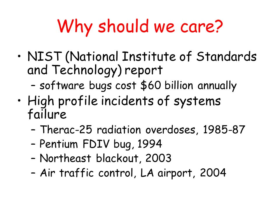 Why should we care? NIST (National Institute of Standards and Technology) report –software bugs cost $60 billion annually High profile incidents of sy