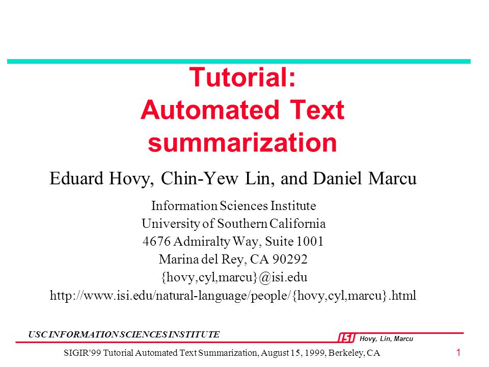Hovy, Lin, Marcu USC INFORMATION SCIENCES INSTITUTE SIGIR 99 Tutorial Automated Text Summarization, August 15, 1999, Berkeley, CA1 Tutorial: Automated Text summarization Eduard Hovy, Chin-Yew Lin, and Daniel Marcu Information Sciences Institute University of Southern California 4676 Admiralty Way, Suite 1001 Marina del Rey, CA