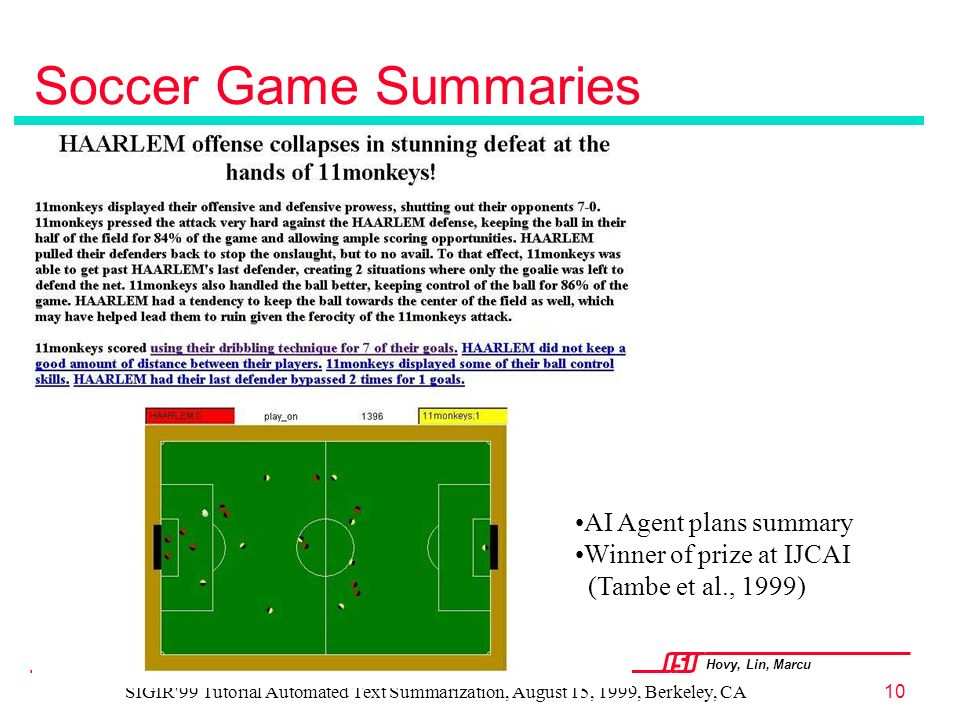 Hovy, Lin, Marcu USC INFORMATION SCIENCES INSTITUTE SIGIR 99 Tutorial Automated Text Summarization, August 15, 1999, Berkeley, CA10 Soccer Game Summaries AI Agent plans summary Winner of prize at IJCAI (Tambe et al., 1999)