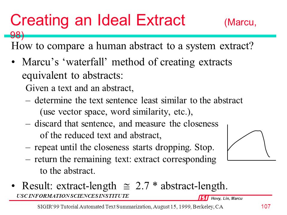 Hovy, Lin, Marcu USC INFORMATION SCIENCES INSTITUTE SIGIR 99 Tutorial Automated Text Summarization, August 15, 1999, Berkeley, CA107 Creating an Ideal Extract (Marcu, 98) How to compare a human abstract to a system extract.