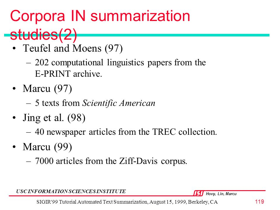 Hovy, Lin, Marcu USC INFORMATION SCIENCES INSTITUTE SIGIR 99 Tutorial Automated Text Summarization, August 15, 1999, Berkeley, CA119 Corpora IN summarization studies(2) Teufel and Moens (97) –202 computational linguistics papers from the E-PRINT archive.