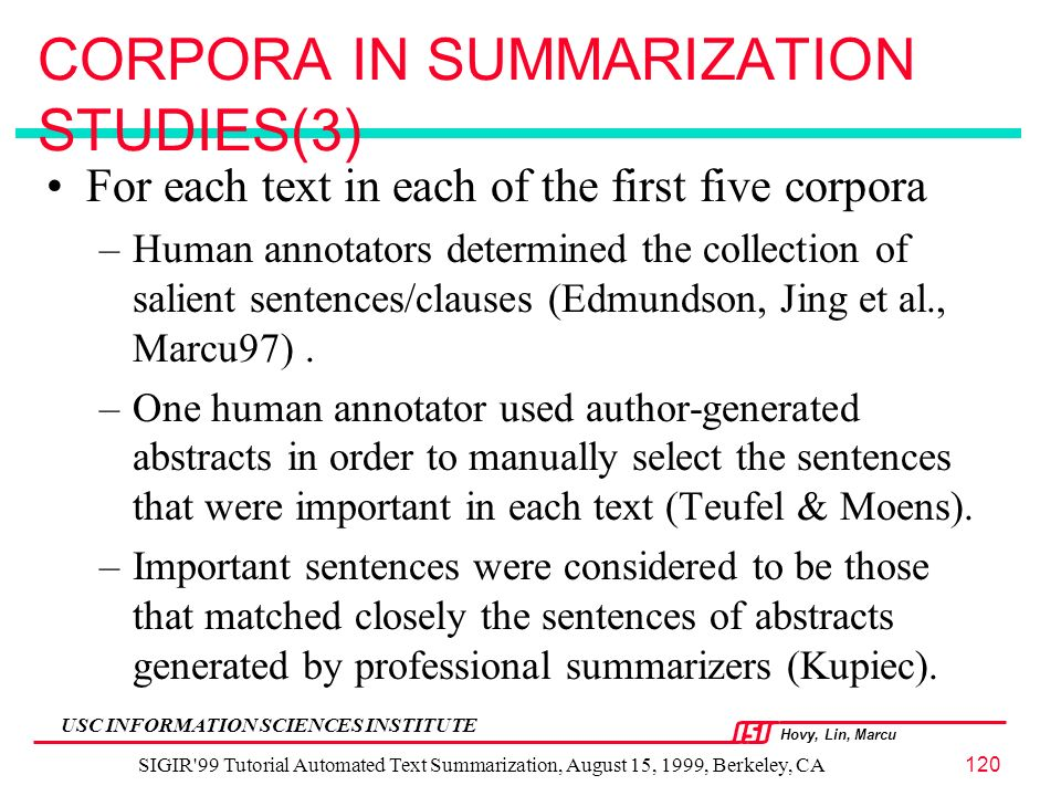 Hovy, Lin, Marcu USC INFORMATION SCIENCES INSTITUTE SIGIR 99 Tutorial Automated Text Summarization, August 15, 1999, Berkeley, CA120 CORPORA IN SUMMARIZATION STUDIES(3) For each text in each of the first five corpora –Human annotators determined the collection of salient sentences/clauses (Edmundson, Jing et al., Marcu97).