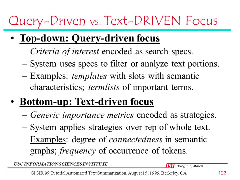 Hovy, Lin, Marcu USC INFORMATION SCIENCES INSTITUTE SIGIR 99 Tutorial Automated Text Summarization, August 15, 1999, Berkeley, CA123 Query-Driven vs.