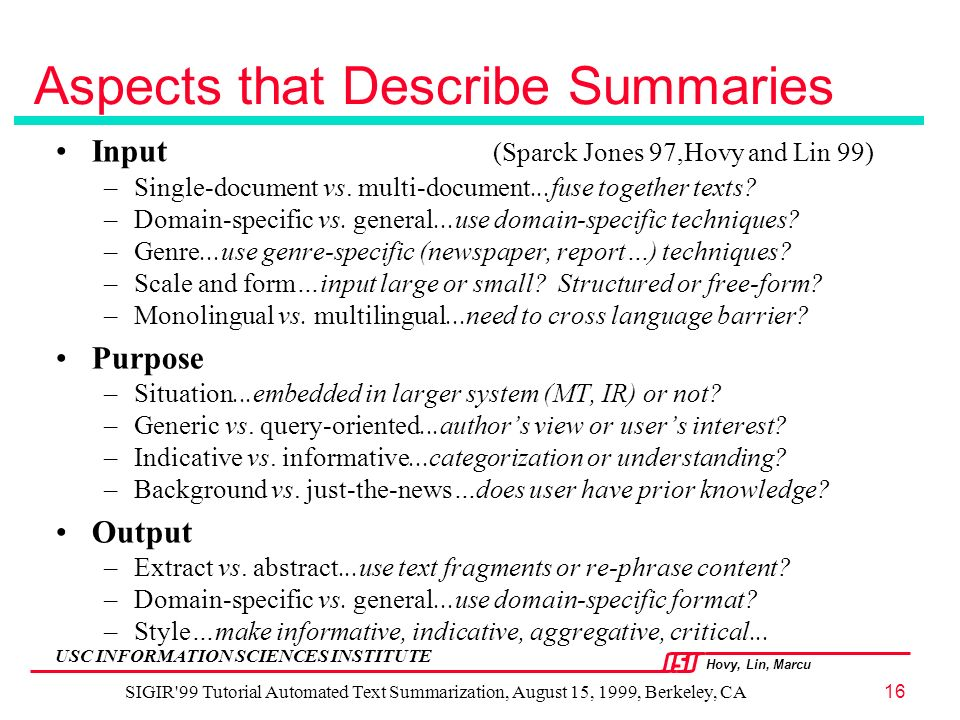 Hovy, Lin, Marcu USC INFORMATION SCIENCES INSTITUTE SIGIR 99 Tutorial Automated Text Summarization, August 15, 1999, Berkeley, CA16 Aspects that Describe Summaries Input (Sparck Jones 97,Hovy and Lin 99) –Single-document vs.