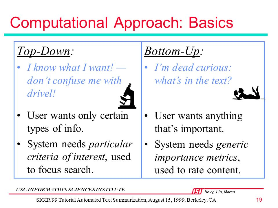 Hovy, Lin, Marcu USC INFORMATION SCIENCES INSTITUTE SIGIR 99 Tutorial Automated Text Summarization, August 15, 1999, Berkeley, CA19 Computational Approach: Basics Top-Down: I know what I want.