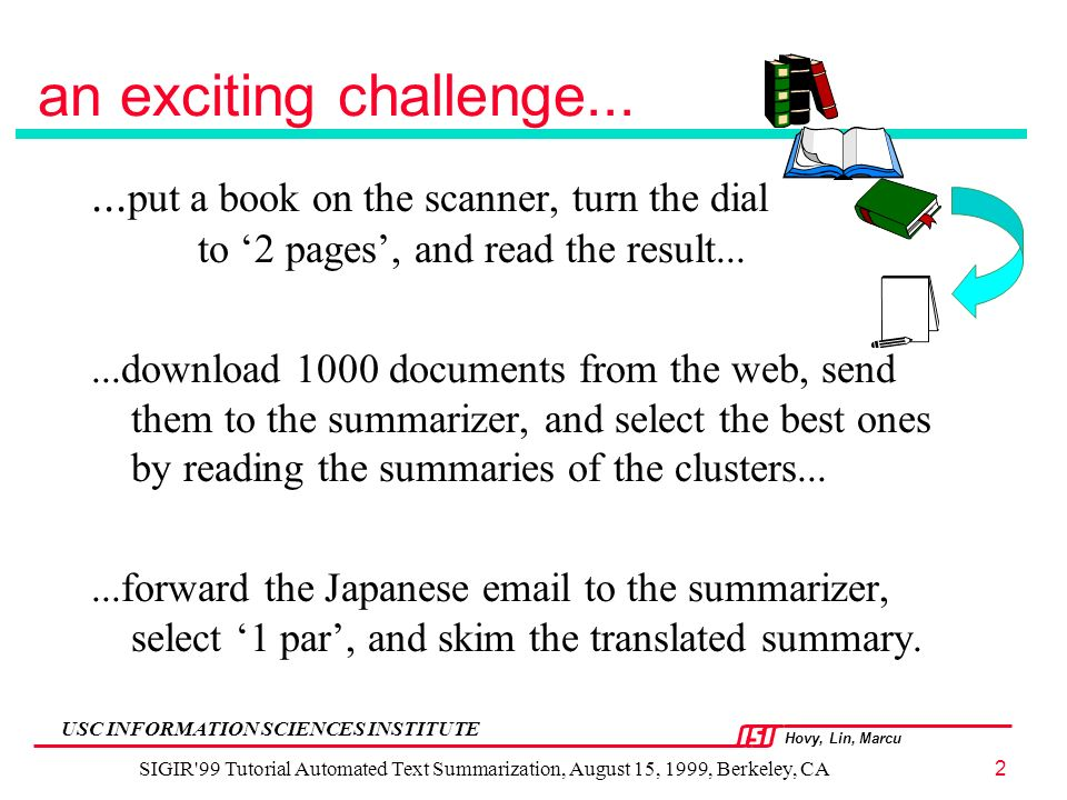 Hovy, Lin, Marcu USC INFORMATION SCIENCES INSTITUTE SIGIR 99 Tutorial Automated Text Summarization, August 15, 1999, Berkeley, CA2 an exciting challenge......