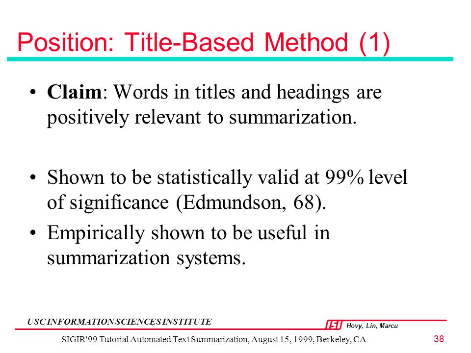 Hovy, Lin, Marcu USC INFORMATION SCIENCES INSTITUTE SIGIR 99 Tutorial Automated Text Summarization, August 15, 1999, Berkeley, CA38 Position: Title-Based Method (1) Claim: Words in titles and headings are positively relevant to summarization.