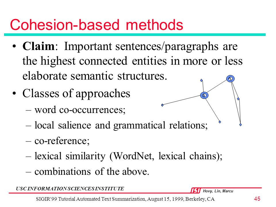Hovy, Lin, Marcu USC INFORMATION SCIENCES INSTITUTE SIGIR 99 Tutorial Automated Text Summarization, August 15, 1999, Berkeley, CA45 Cohesion-based methods Claim: Important sentences/paragraphs are the highest connected entities in more or less elaborate semantic structures.