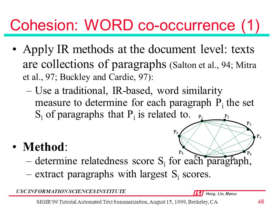 Hovy, Lin, Marcu USC INFORMATION SCIENCES INSTITUTE SIGIR 99 Tutorial Automated Text Summarization, August 15, 1999, Berkeley, CA46 Cohesion: WORD co-occurrence (1) Apply IR methods at the document level: texts are collections of paragraphs (Salton et al., 94; Mitra et al., 97; Buckley and Cardie, 97): –Use a traditional, IR-based, word similarity measure to determine for each paragraph P i the set S i of paragraphs that P i is related to.