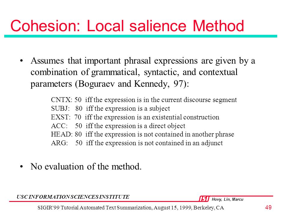 Hovy, Lin, Marcu USC INFORMATION SCIENCES INSTITUTE SIGIR 99 Tutorial Automated Text Summarization, August 15, 1999, Berkeley, CA49 Cohesion: Local salience Method Assumes that important phrasal expressions are given by a combination of grammatical, syntactic, and contextual parameters (Boguraev and Kennedy, 97): No evaluation of the method.
