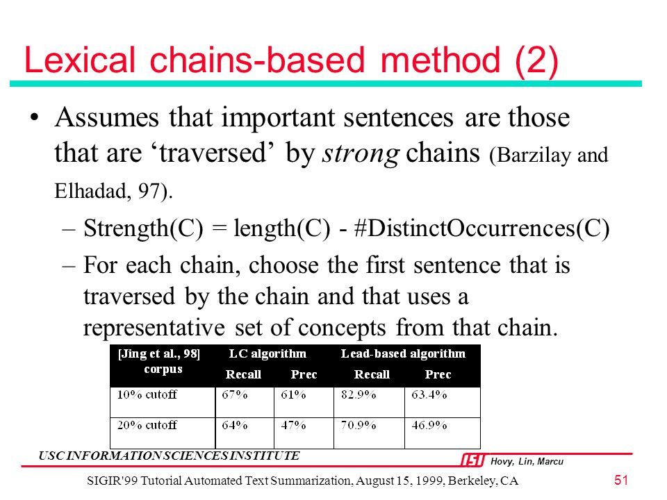 Hovy, Lin, Marcu USC INFORMATION SCIENCES INSTITUTE SIGIR 99 Tutorial Automated Text Summarization, August 15, 1999, Berkeley, CA51 Lexical chains-based method (2) Assumes that important sentences are those that are traversed by strong chains (Barzilay and Elhadad, 97).