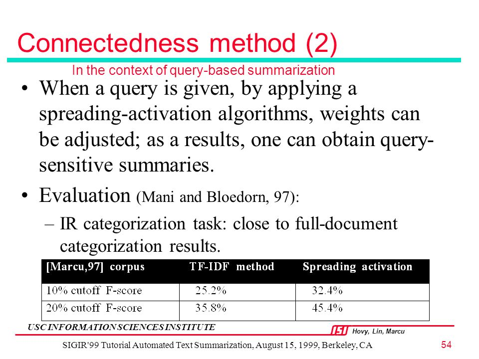 Hovy, Lin, Marcu USC INFORMATION SCIENCES INSTITUTE SIGIR 99 Tutorial Automated Text Summarization, August 15, 1999, Berkeley, CA54 Connectedness method (2) When a query is given, by applying a spreading-activation algorithms, weights can be adjusted; as a results, one can obtain query- sensitive summaries.