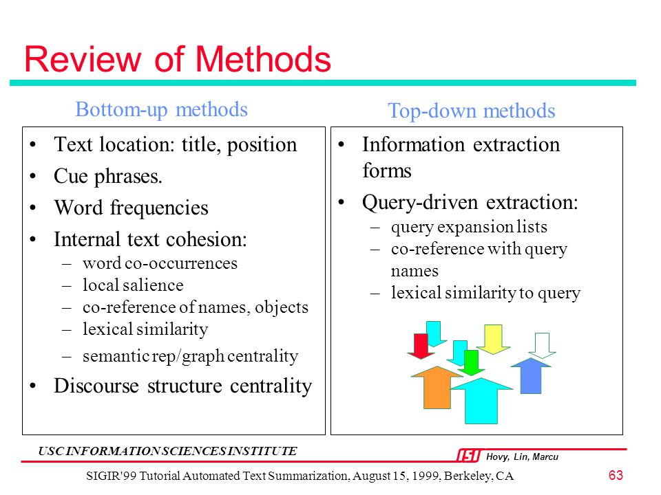 Hovy, Lin, Marcu USC INFORMATION SCIENCES INSTITUTE SIGIR 99 Tutorial Automated Text Summarization, August 15, 1999, Berkeley, CA63 Review of Methods Text location: title, position Cue phrases.