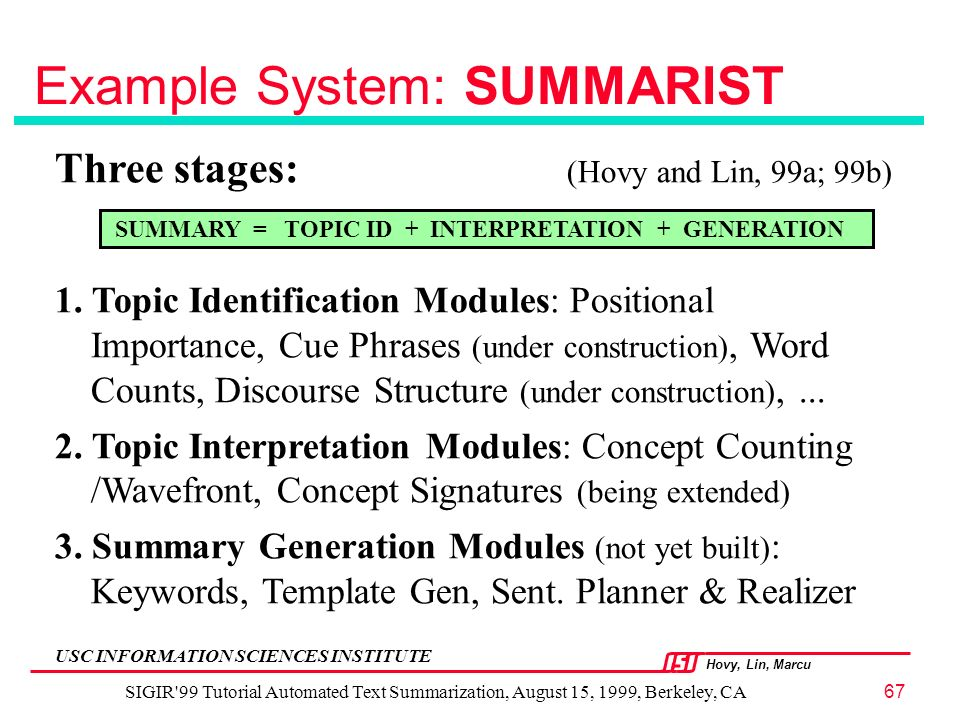 Hovy, Lin, Marcu USC INFORMATION SCIENCES INSTITUTE SIGIR 99 Tutorial Automated Text Summarization, August 15, 1999, Berkeley, CA67 Example System: SUMMARIST Three stages: (Hovy and Lin, 99a; 99b) 1.