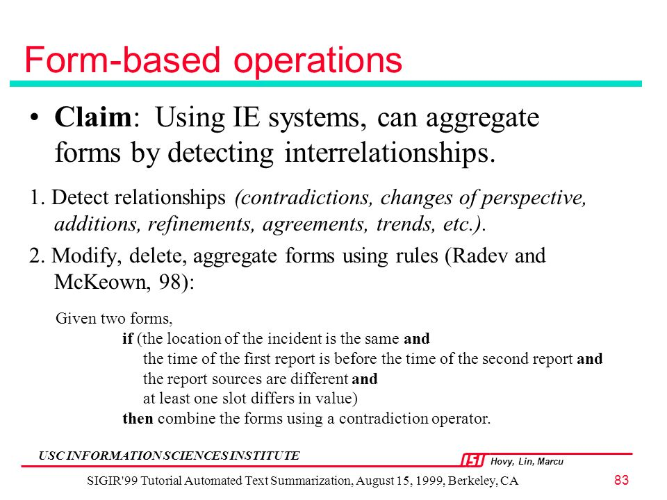 Hovy, Lin, Marcu USC INFORMATION SCIENCES INSTITUTE SIGIR 99 Tutorial Automated Text Summarization, August 15, 1999, Berkeley, CA83 Form-based operations Claim: Using IE systems, can aggregate forms by detecting interrelationships.
