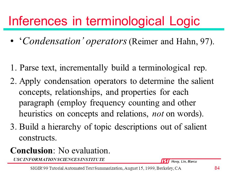 Hovy, Lin, Marcu USC INFORMATION SCIENCES INSTITUTE SIGIR 99 Tutorial Automated Text Summarization, August 15, 1999, Berkeley, CA84 Inferences in terminological Logic Condensation operators (Reimer and Hahn, 97).