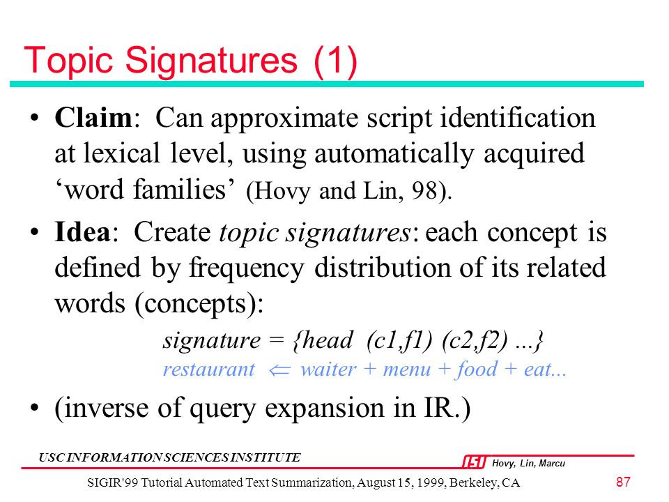 Hovy, Lin, Marcu USC INFORMATION SCIENCES INSTITUTE SIGIR 99 Tutorial Automated Text Summarization, August 15, 1999, Berkeley, CA87 Topic Signatures (1) Claim: Can approximate script identification at lexical level, using automatically acquired word families (Hovy and Lin, 98).