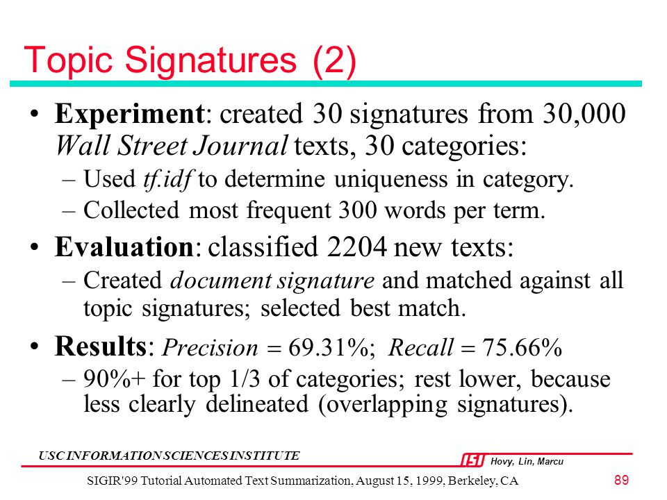 Hovy, Lin, Marcu USC INFORMATION SCIENCES INSTITUTE SIGIR 99 Tutorial Automated Text Summarization, August 15, 1999, Berkeley, CA89 Topic Signatures (2) Experiment: created 30 signatures from 30,000 Wall Street Journal texts, 30 categories: –Used tf.idf to determine uniqueness in category.