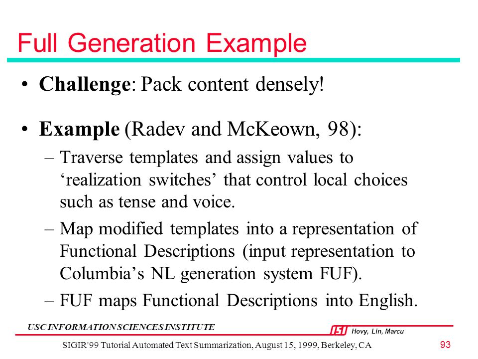 Hovy, Lin, Marcu USC INFORMATION SCIENCES INSTITUTE SIGIR 99 Tutorial Automated Text Summarization, August 15, 1999, Berkeley, CA93 Full Generation Example Challenge: Pack content densely.