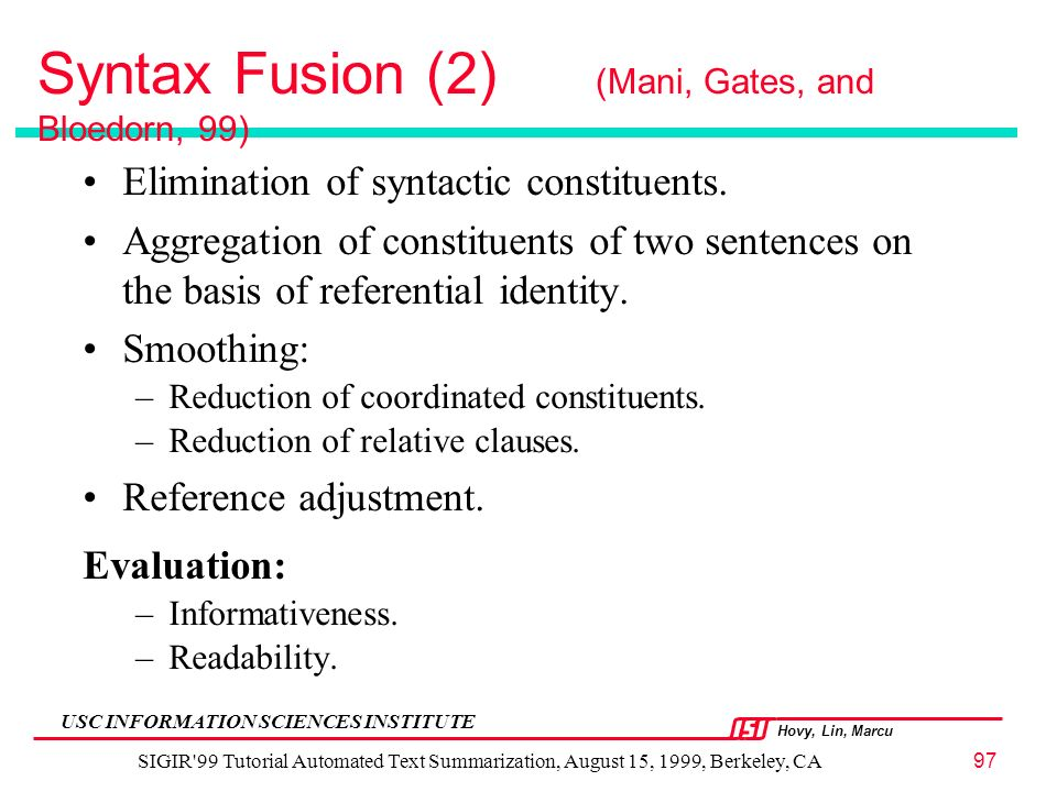 Hovy, Lin, Marcu USC INFORMATION SCIENCES INSTITUTE SIGIR 99 Tutorial Automated Text Summarization, August 15, 1999, Berkeley, CA97 Syntax Fusion (2) (Mani, Gates, and Bloedorn, 99) Elimination of syntactic constituents.