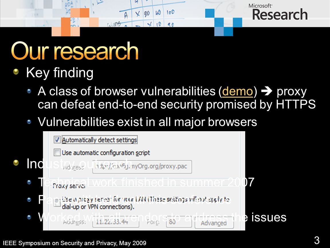 3 IEEE Symposium on Security and Privacy, May 2009 Key finding A class of browser vulnerabilities (demo) proxy can defeat end-to-end security promised by HTTPSdemo Vulnerabilities exist in all major browsers Industry outreach Technical work finished in summer 2007 Paper withheld until this conference Worked with all vendors to address the issues