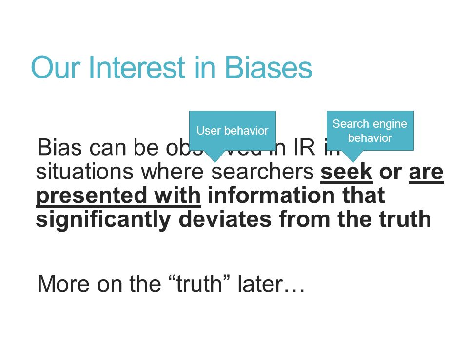 Our Interest in Biases Bias can be observed in IR in situations where searchers seek or are presented with information that significantly deviates fro