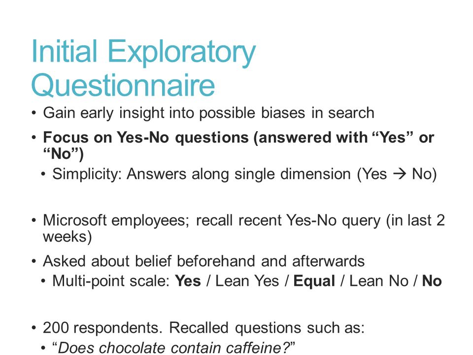 Initial Exploratory Questionnaire Gain early insight into possible biases in search Focus on Yes-No questions (answered with Yes or No) Simplicity: An