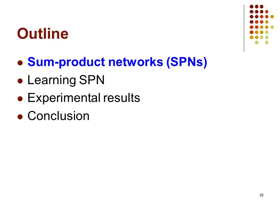 10 Outline Sum-product networks (SPNs) Learning SPN Experimental results Conclusion