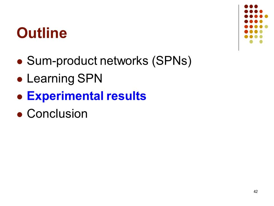 42 Outline Sum-product networks (SPNs) Learning SPN Experimental results Conclusion