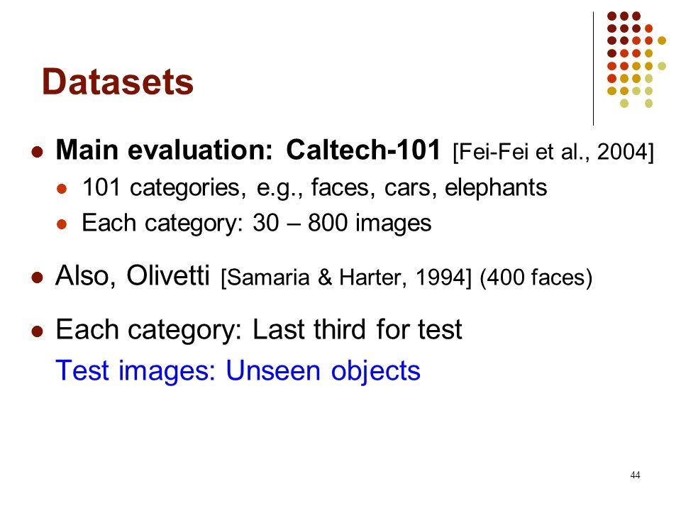 44 Datasets Main evaluation: Caltech-101 [Fei-Fei et al., 2004] 101 categories, e.g., faces, cars, elephants Each category: 30 – 800 images Also, Oliv