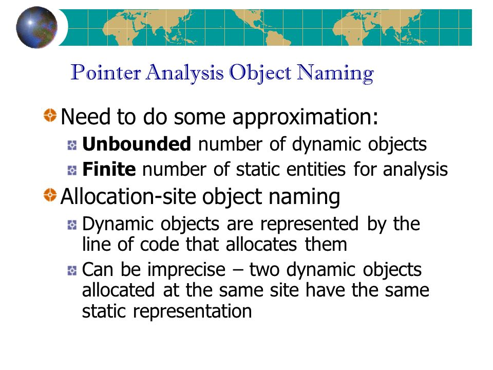 Pointer Analysis Object Naming Need to do some approximation: Unbounded number of dynamic objects Finite number of static entities for analysis Allocation-site object naming Dynamic objects are represented by the line of code that allocates them Can be imprecise – two dynamic objects allocated at the same site have the same static representation