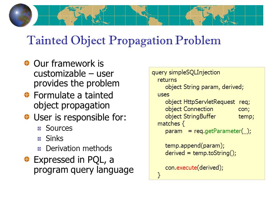 Tainted Object Propagation Problem Our framework is customizable – user provides the problem Formulate a tainted object propagation User is responsible for: Sources Sinks Derivation methods Expressed in PQL, a program query language query simpleSQLInjection returns object String param, derived; uses object HttpServletRequest req; object Connection con; object StringBuffer temp; matches { param = req.getParameter(_); temp.append(param); derived = temp.toString(); con.execute(derived); }