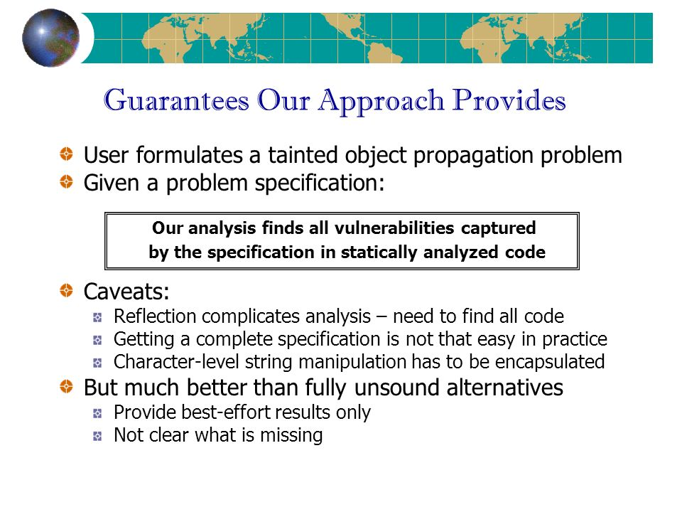 Guarantees Our Approach Provides User formulates a tainted object propagation problem Given a problem specification: Caveats: Reflection complicates analysis – need to find all code Getting a complete specification is not that easy in practice Character-level string manipulation has to be encapsulated But much better than fully unsound alternatives Provide best-effort results only Not clear what is missing Our analysis finds all vulnerabilities captured by the specification in statically analyzed code