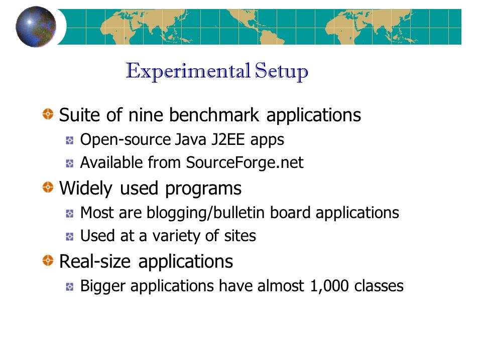Experimental Setup Suite of nine benchmark applications Open-source Java J2EE apps Available from SourceForge.net Widely used programs Most are blogging/bulletin board applications Used at a variety of sites Real-size applications Bigger applications have almost 1,000 classes