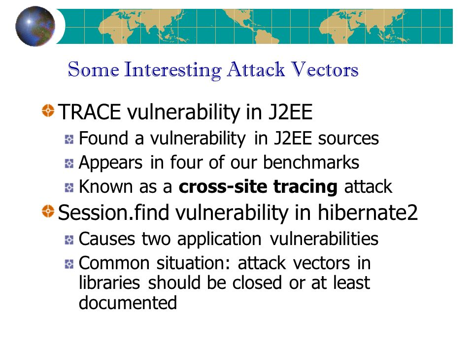 Some Interesting Attack Vectors TRACE vulnerability in J2EE Found a vulnerability in J2EE sources Appears in four of our benchmarks Known as a cross-site tracing attack Session.find vulnerability in hibernate2 Causes two application vulnerabilities Common situation: attack vectors in libraries should be closed or at least documented