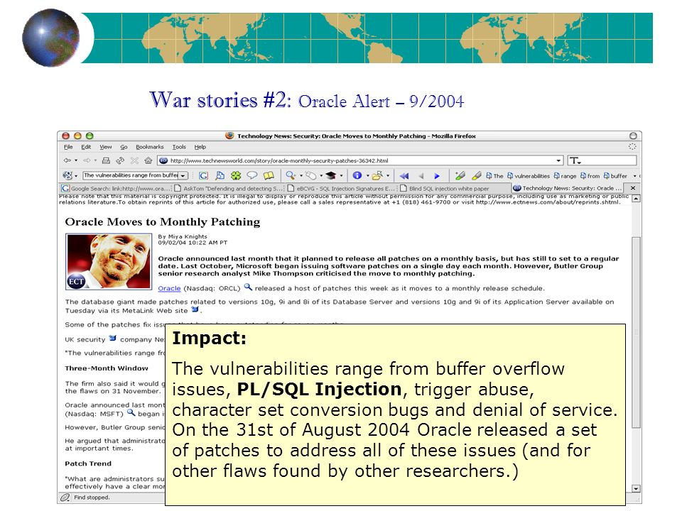 War stories #2: Oracle Alert – 9/2004 Impact: The vulnerabilities range from buffer overflow issues, PL/SQL Injection, trigger abuse, character set conversion bugs and denial of service.