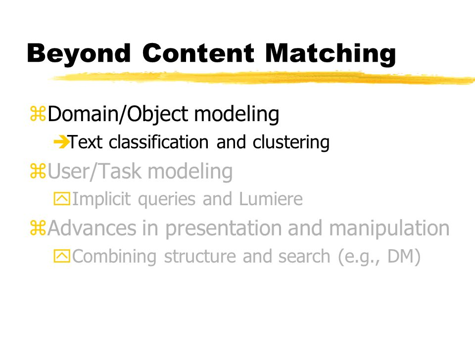Beyond Content Matching zDomain/Object modeling èText classification and clustering zUser/Task modeling yImplicit queries and Lumiere zAdvances in presentation and manipulation yCombining structure and search (e.g., DM)