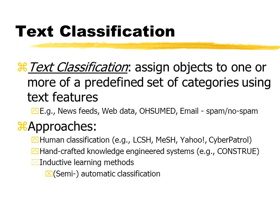 Text Classification zText Classification: assign objects to one or more of a predefined set of categories using text features yE.g., News feeds, Web data, OHSUMED, Email - spam/no-spam zApproaches: yHuman classification (e.g., LCSH, MeSH, Yahoo!, CyberPatrol) yHand-crafted knowledge engineered systems (e.g., CONSTRUE) *Inductive learning methods x(Semi-) automatic classification