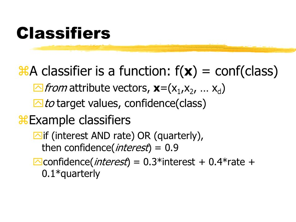 Classifiers zA classifier is a function: f(x) = conf(class) yfrom attribute vectors, x=(x 1,x 2, … x d ) yto target values, confidence(class) zExample classifiers yif (interest AND rate) OR (quarterly), then confidence(interest) = 0.9 yconfidence(interest) = 0.3*interest + 0.4*rate + 0.1*quarterly
