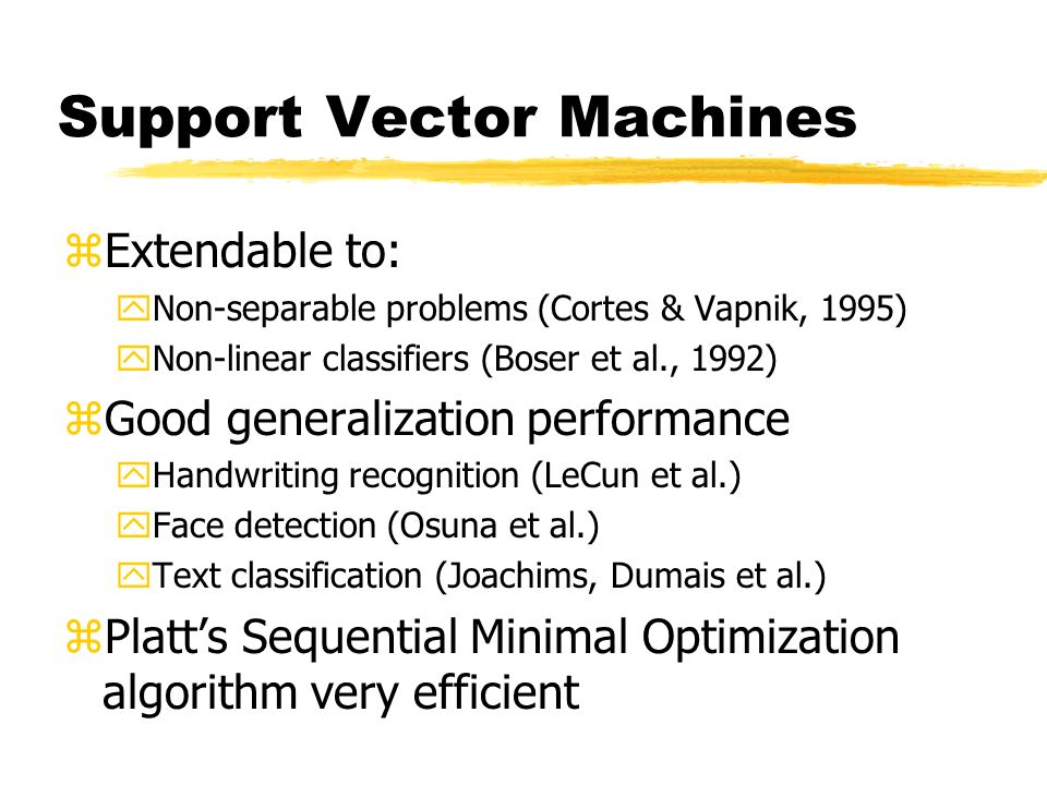 Support Vector Machines zExtendable to: yNon-separable problems (Cortes & Vapnik, 1995) yNon-linear classifiers (Boser et al., 1992) zGood generalization performance yHandwriting recognition (LeCun et al.) yFace detection (Osuna et al.) yText classification (Joachims, Dumais et al.) zPlatts Sequential Minimal Optimization algorithm very efficient