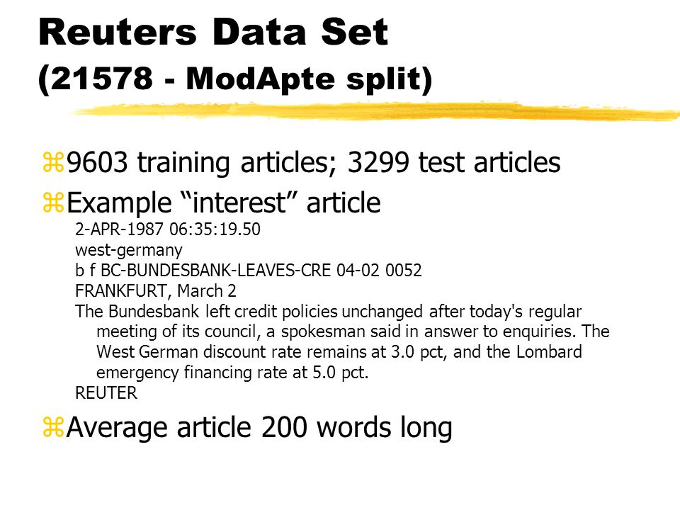 Reuters Data Set ( 21578 - ModApte split) z9603 training articles; 3299 test articles zExample interest article 2-APR-1987 06:35:19.50 west-germany b f BC-BUNDESBANK-LEAVES-CRE 04-02 0052 FRANKFURT, March 2 The Bundesbank left credit policies unchanged after today s regular meeting of its council, a spokesman said in answer to enquiries.